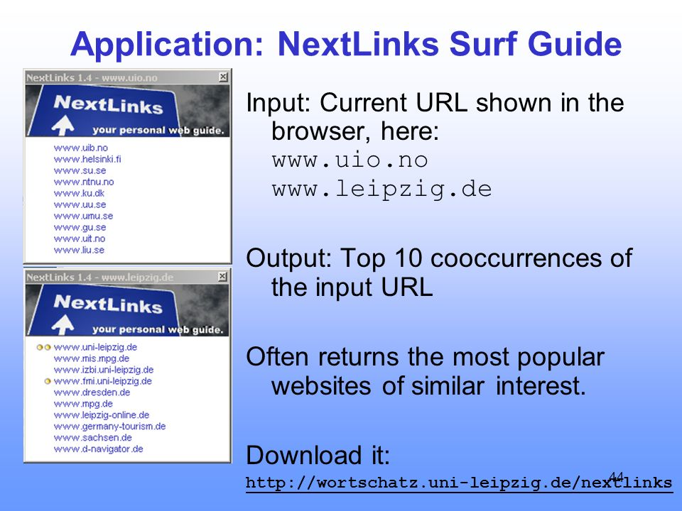 44 Application: NextLinks Surf Guide Input: Current URL shown in the browser, here: www.uio.no www.leipzig.de Output: Top 10 cooccurrences of the input URL Often returns the most popular websites of similar interest.