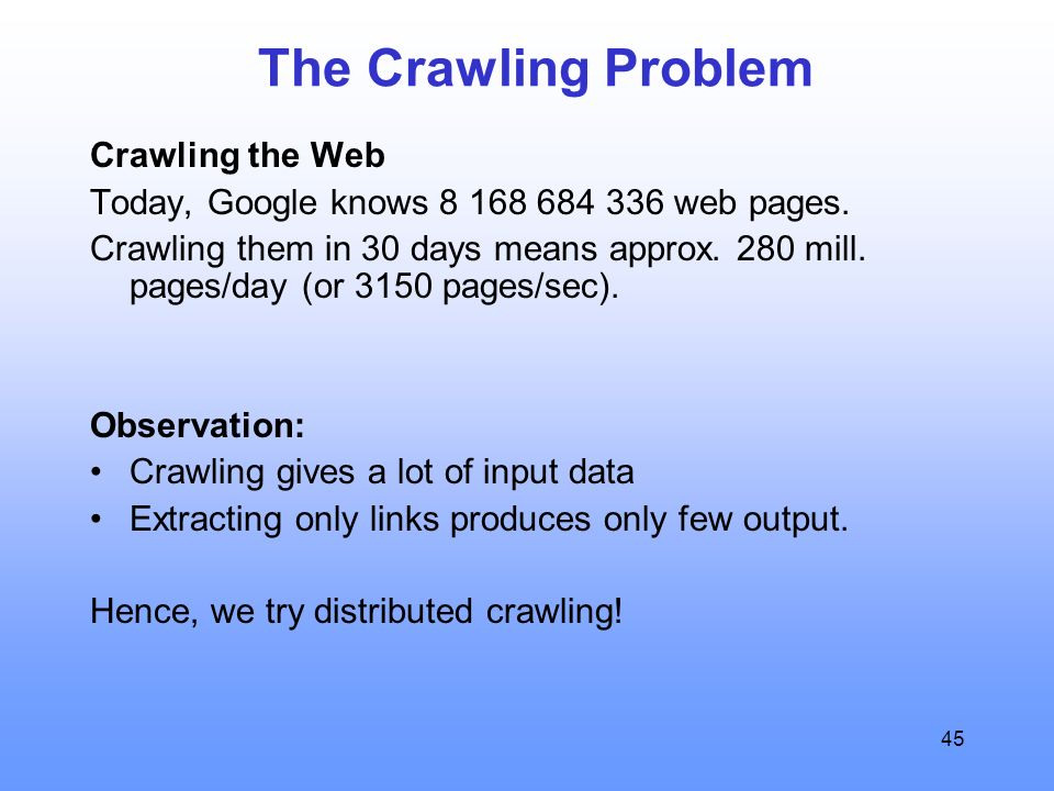 45 The Crawling Problem Crawling the Web Today, Google knows 8 168 684 336 web pages.