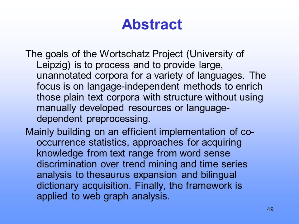 49 Abstract The goals of the Wortschatz Project (University of Leipzig) is to process and to provide large, unannotated corpora for a variety of languages.