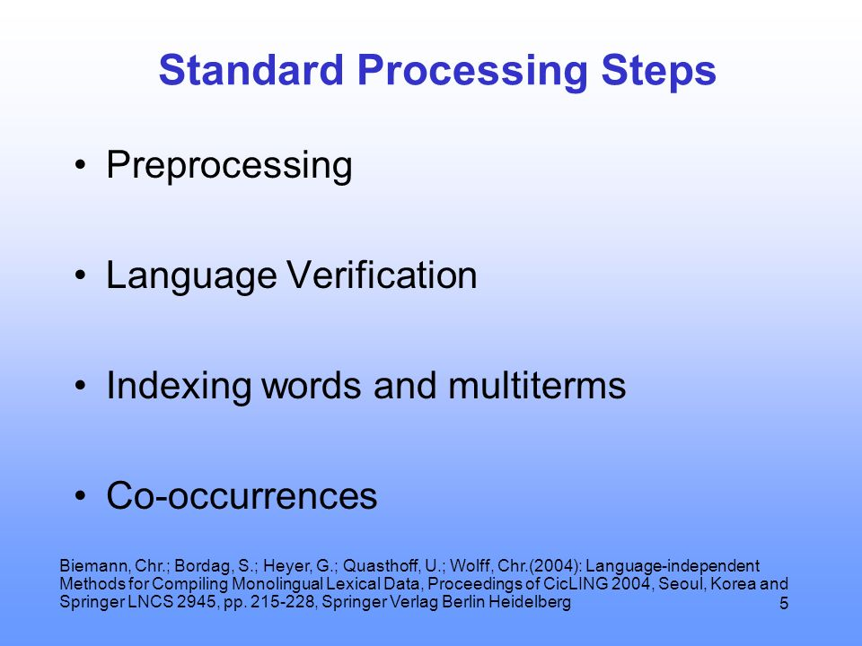 5 Standard Processing Steps Preprocessing Language Verification Indexing words and multiterms Co-occurrences Biemann, Chr.; Bordag, S.; Heyer, G.; Quasthoff, U.; Wolff, Chr.(2004): Language-independent Methods for Compiling Monolingual Lexical Data, Proceedings of CicLING 2004, Seoul, Korea and Springer LNCS 2945, pp.