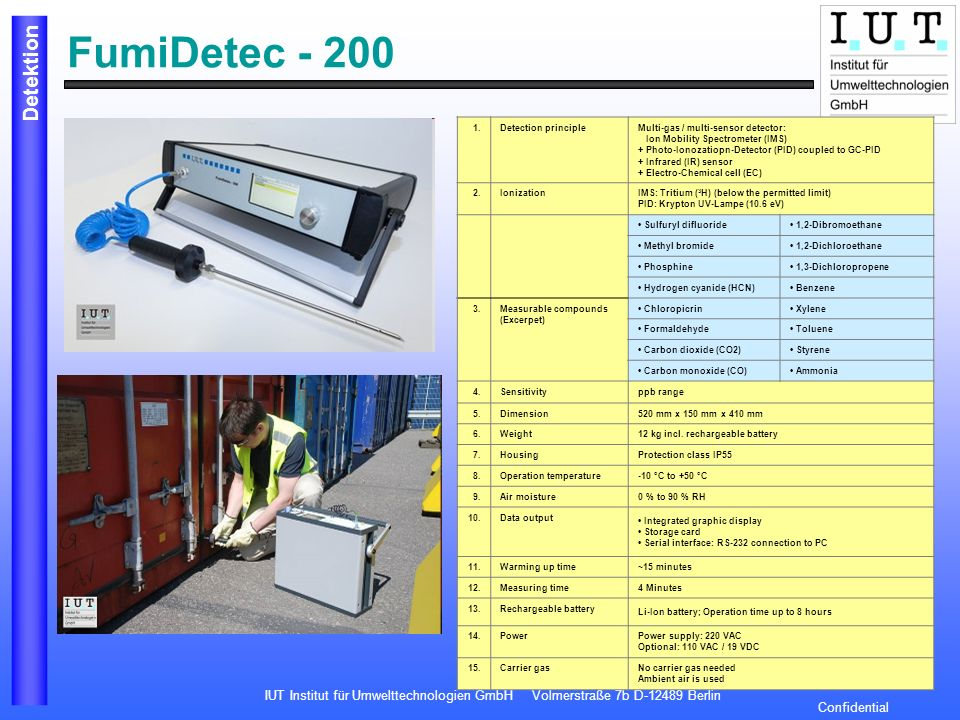 IUT Institut für Umwelttechnologien GmbH Volmerstraße 7b D-12489 Berlin Detektion Confidential FumiDetec - 200 1.Detection principleMulti-gas / multi-sensor detector: Ion Mobility Spectrometer (IMS) + Photo-Ionozatiopn-Detector (PID) coupled to GC-PID + Infrared (IR) sensor + Electro-Chemical cell (EC) 2.IonizationIMS: Tritium ( 3 H) (below the permitted limit) PID: Krypton UV-Lampe (10.6 eV) Sulfuryl difluoride 1,2-Dibromoethane Methyl bromide 1,2-Dichloroethane Phosphine 1,3-Dichloropropene Hydrogen cyanide (HCN) Benzene 3.
