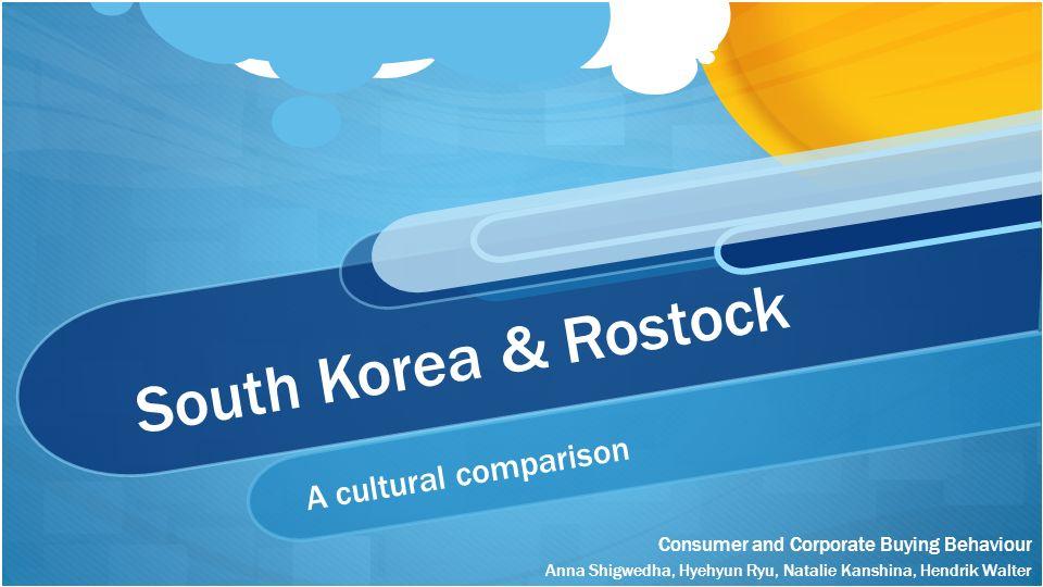 South Korea & Rostock A cultural comparison Anna Shigwedha, Hyehyun Ryu, Natalie Kanshina, Hendrik Walter Consumer and Corporate Buying Behaviour