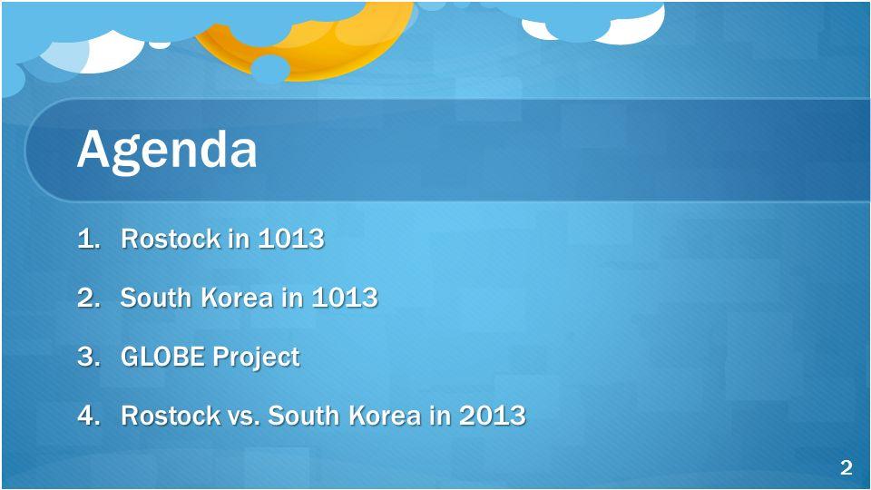Agenda 1.Rostock in 1013 2.South Korea in 1013 3.GLOBE Project 4.Rostock vs. South Korea in 2013 2