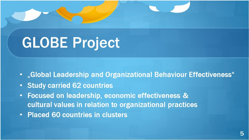 "GLOBE Project ""Global Leadership and Organizational Behaviour Effectiveness"" Study carried 62 countries Focused on leadership, economic effectiveness"