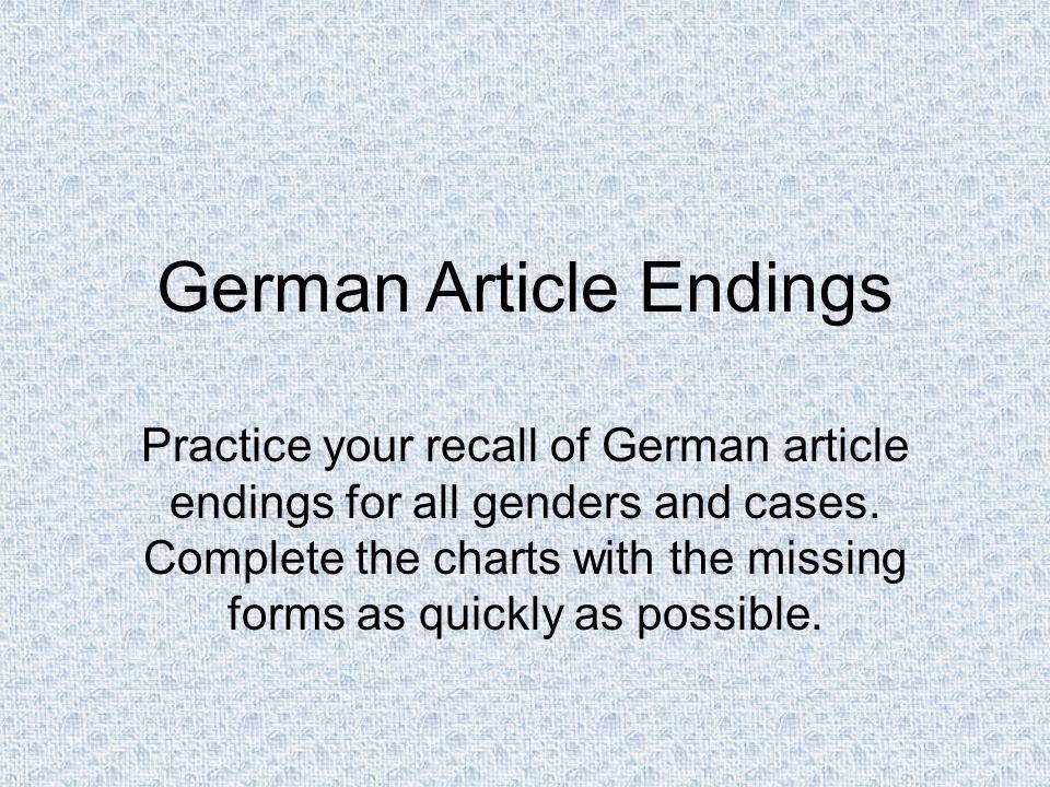 Nominative Accusative Dative Genitive Masc.der / einden / einendem / einemdes / eines Fem.die / eine der / einer Neut.das / ein dem / einemdes / eines Plur.die / meine den / meinender / meiner German Article Endings (complete)
