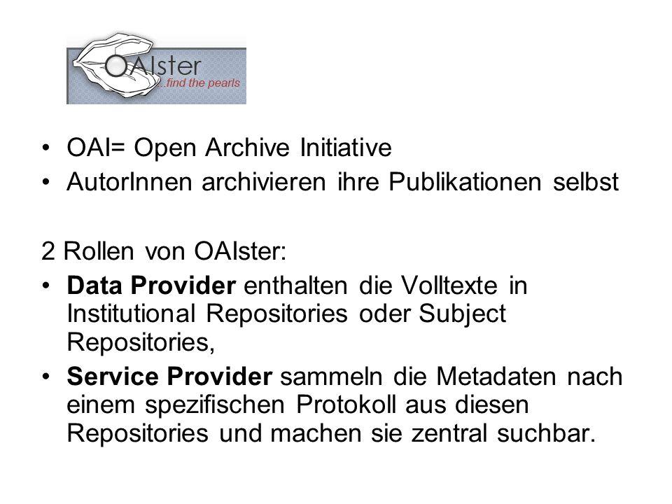 OAI= Open Archive Initiative AutorInnen archivieren ihre Publikationen selbst 2 Rollen von OAIster: Data Provider enthalten die Volltexte in Institutional Repositories oder Subject Repositories, Service Provider sammeln die Metadaten nach einem spezifischen Protokoll aus diesen Repositories und machen sie zentral suchbar.