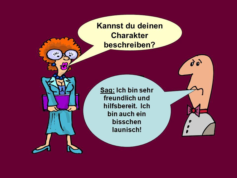 Kannst du deinen Charakter beschreiben.Say: I am very friendly and helpful.