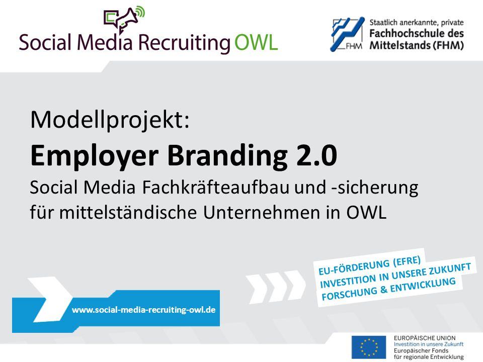 Modellprojekt: Employer Branding 2.0 Social Media Fachkräfteaufbau und -sicherung für mittelständische Unternehmen in OWL www.social-media-recruiting-owl.de EU-FÖRDERUNG (EFRE) INVESTITION IN UNSERE ZUKUNFT FORSCHUNG & ENTWICKLUNG