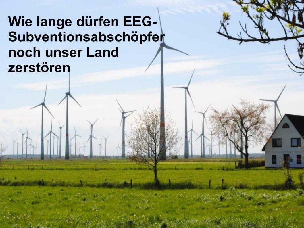 Wie lange dürfen EEG- Subventionsabschöpfer noch unser Land zerstören