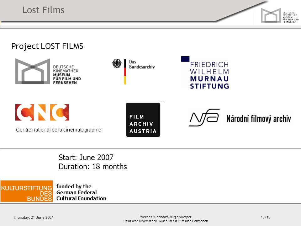 13/15 Thursday, 21 June 2007 Werner Sudendorf, Jürgen Keiper Deutsche Kinemathek – Museum für Film und Fernsehen Project LOST FILMS Centre national de la cinématographie funded by the German Federal Cultural Foundation Start: June 2007 Duration: 18 months