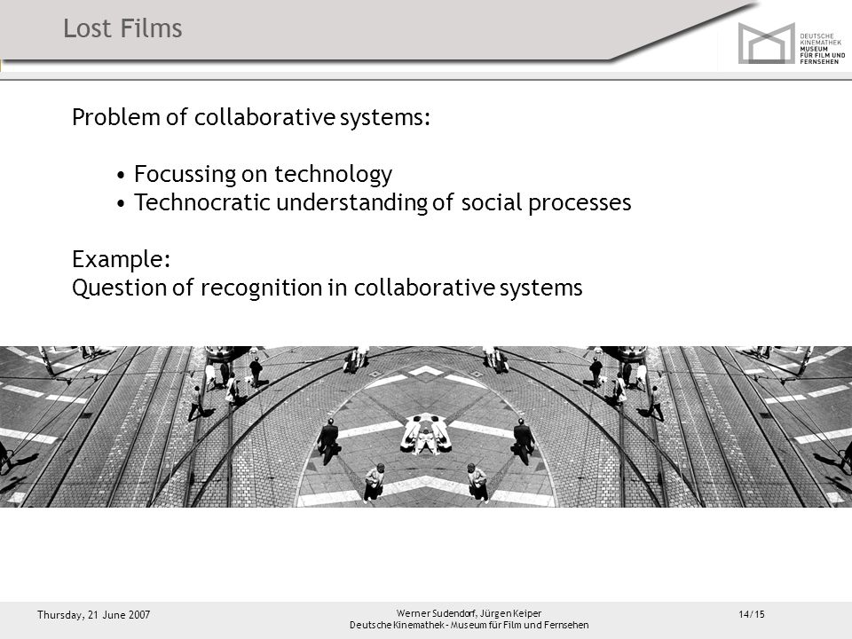 14/15 Thursday, 21 June 2007 Werner Sudendorf, Jürgen Keiper Deutsche Kinemathek – Museum für Film und Fernsehen Problem of collaborative systems: Focussing on technology Technocratic understanding of social processes Example: Question of recognition in collaborative systems
