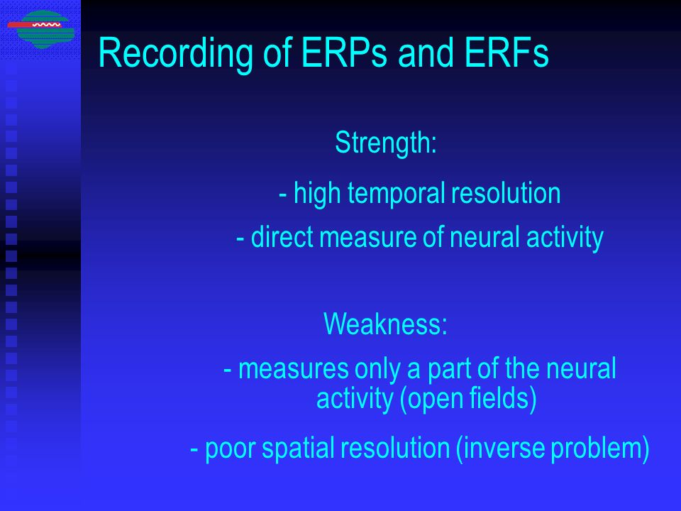 Recording of ERPs and ERFs Strength: - high temporal resolution - direct measure of neural activity Weakness: - measures only a part of the neural act