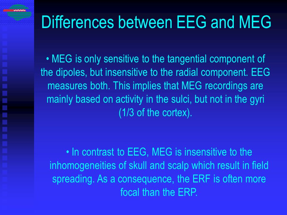 Differences between EEG and MEG MEG is only sensitive to the tangential component of the dipoles, but insensitive to the radial component. EEG measure