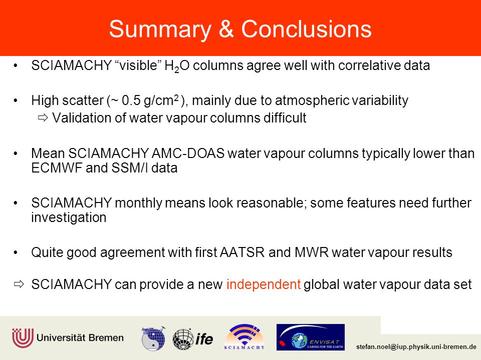 Institut für Umweltphysik/Fernerkundung Physik/Elektrotechnik Fachbereich 1 Summary & Conclusions SCIAMACHY visible H 2 O columns agree well with correlative data High scatter (~ 0.5 g/cm 2 ), mainly due to atmospheric variability  Validation of water vapour columns difficult Mean SCIAMACHY AMC-DOAS water vapour columns typically lower than ECMWF and SSM/I data SCIAMACHY monthly means look reasonable; some features need further investigation Quite good agreement with first AATSR and MWR water vapour results  SCIAMACHY can provide a new independent global water vapour data set