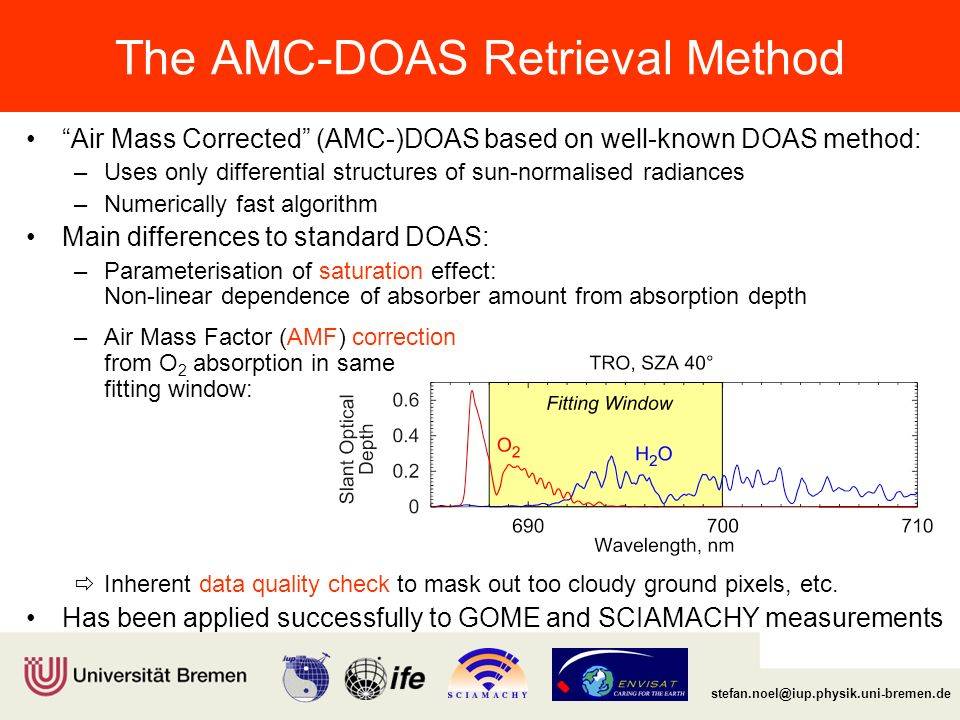 Institut für Umweltphysik/Fernerkundung Physik/Elektrotechnik Fachbereich 1 stefan.noel@iup.physik.uni-bremen.de The AMC-DOAS Retrieval Method Air Mass Corrected (AMC-)DOAS based on well-known DOAS method: –Uses only differential structures of sun-normalised radiances –Numerically fast algorithm Main differences to standard DOAS: –Parameterisation of saturation effect: Non-linear dependence of absorber amount from absorption depth –Air Mass Factor (AMF) correction from O 2 absorption in same fitting window:  Inherent data quality check to mask out too cloudy ground pixels, etc.