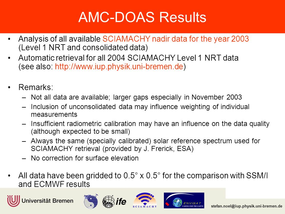 Institut für Umweltphysik/Fernerkundung Physik/Elektrotechnik Fachbereich 1 stefan.noel@iup.physik.uni-bremen.de AMC-DOAS Results Analysis of all available SCIAMACHY nadir data for the year 2003 (Level 1 NRT and consolidated data) Automatic retrieval for all 2004 SCIAMACHY Level 1 NRT data (see also: http://www.iup.physik.uni-bremen.de) Remarks: –Not all data are available; larger gaps especially in November 2003 –Inclusion of unconsolidated data may influence weighting of individual measurements –Insufficient radiometric calibration may have an influence on the data quality (although expected to be small) –Always the same (specially calibrated) solar reference spectrum used for SCIAMACHY retrieval (provided by J.
