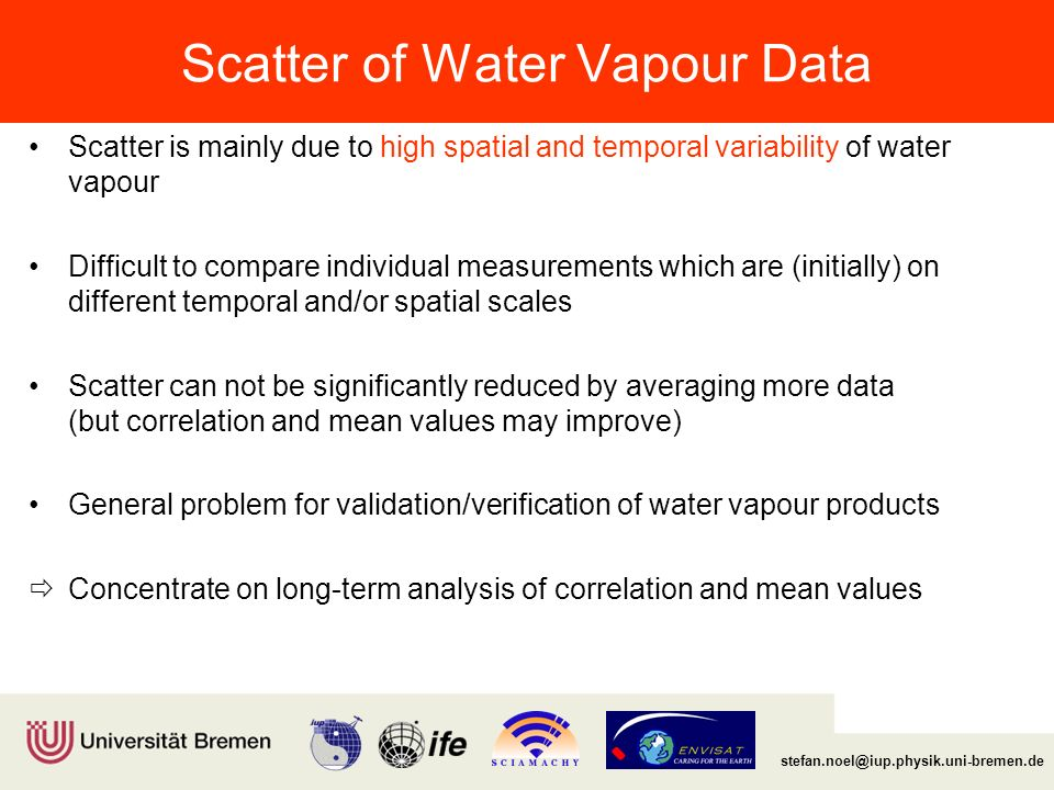 Institut für Umweltphysik/Fernerkundung Physik/Elektrotechnik Fachbereich 1 stefan.noel@iup.physik.uni-bremen.de Scatter of Water Vapour Data Scatter is mainly due to high spatial and temporal variability of water vapour Difficult to compare individual measurements which are (initially) on different temporal and/or spatial scales Scatter can not be significantly reduced by averaging more data (but correlation and mean values may improve) General problem for validation/verification of water vapour products  Concentrate on long-term analysis of correlation and mean values