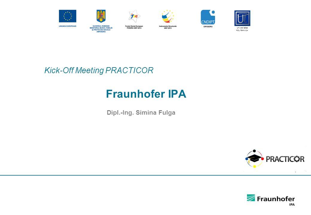 1 Fraunhofer IPA Dipl.-Ing. Simina Fulga Kick-Off Meeting PRACTICOR Universitatea POLITEHNICA