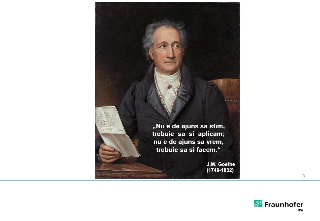 "13 J.W. Goethe (1749-1832) ""Nu e de ajuns sa stim, trebuie sa si aplicam; nu e de ajuns sa vrem, trebuie sa si facem."""