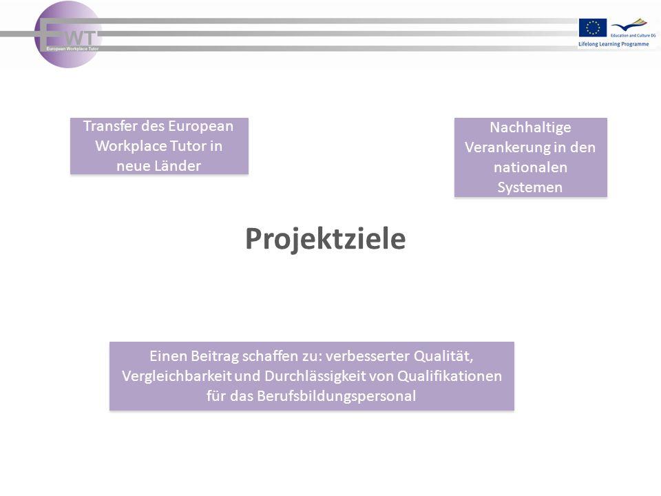 Projektziele Transfer des European Workplace Tutor in neue Länder Transfer des European Workplace Tutor in neue Länder Nachhaltige Verankerung in den nationalen Systemen Einen Beitrag schaffen zu: verbesserter Qualität, Vergleichbarkeit und Durchlässigkeit von Qualifikationen für das Berufsbildungspersonal