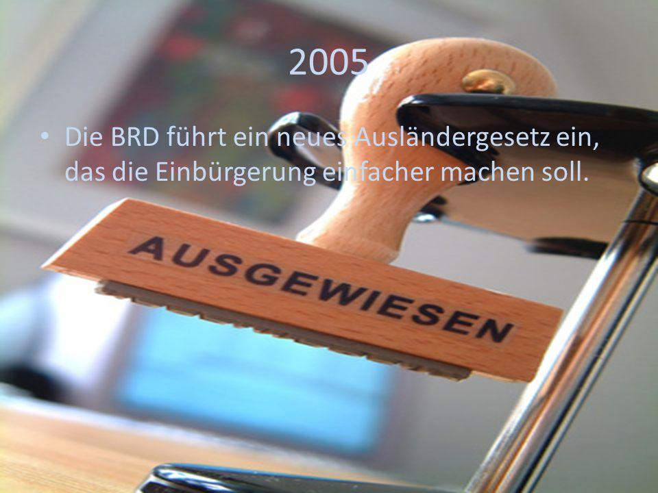 2005 Die BRD führt ein neues Ausländergesetz ein, das die Einbürgerung einfacher machen soll.