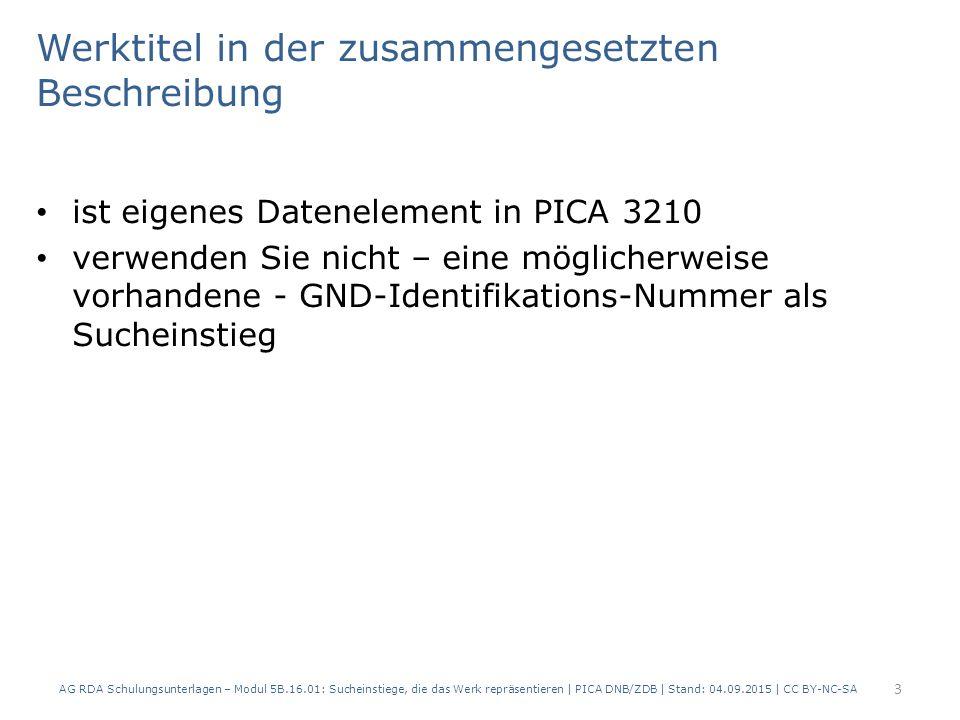 Werktitel in der zusammengesetzten Beschreibung ist eigenes Datenelement in PICA 3210 verwenden Sie nicht – eine möglicherweise vorhandene - GND-Identifikations-Nummer als Sucheinstieg AG RDA Schulungsunterlagen – Modul 5B.16.01: Sucheinstiege, die das Werk repräsentieren | PICA DNB/ZDB | Stand: 04.09.2015 | CC BY-NC-SA 3
