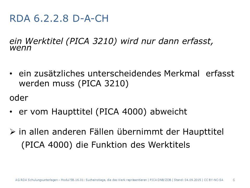 RDA 6.2.2.8 D-A-CH ein Werktitel (PICA 3210) wird nur dann erfasst, wenn ein zusätzliches unterscheidendes Merkmal erfasst werden muss (PICA 3210) oder er vom Haupttitel (PICA 4000) abweicht  in allen anderen Fällen übernimmt der Haupttitel (PICA 4000) die Funktion des Werktitels AG RDA Schulungsunterlagen – Modul 5B.16.01: Sucheinstiege, die das Werk repräsentieren | PICA DNB/ZDB | Stand: 04.09.2015 | CC BY-NC-SA 6