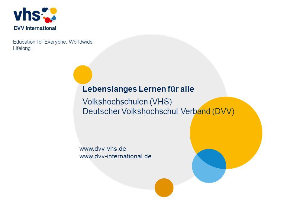 Education for Everyone. Worldwide. Lifelong. Lebenslanges Lernen für alle Volkshochschulen (VHS) Deutscher Volkshochschul-Verband (DVV) www.dvv-vhs.de