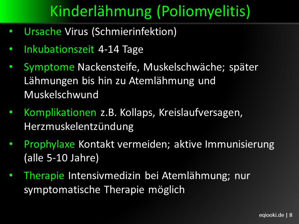 Kinderlähmung (Poliomyelitis) Ursache Virus (Schmierinfektion) Inkubationszeit 4-14 Tage Symptome Nackensteife, Muskelschwäche; später Lähmungen bis hin zu Atemlähmung und Muskelschwund Komplikationen z.B.