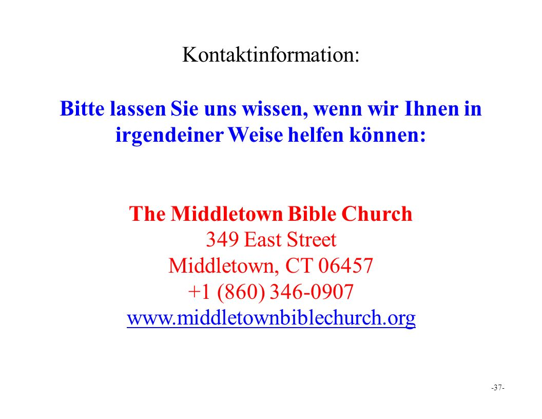 -37- Kontaktinformation: Bitte lassen Sie uns wissen, wenn wir Ihnen in irgendeiner Weise helfen können: The Middletown Bible Church 349 East Street Middletown, CT 06457 +1 (860) 346-0907 w.middletownbiblechurch.org