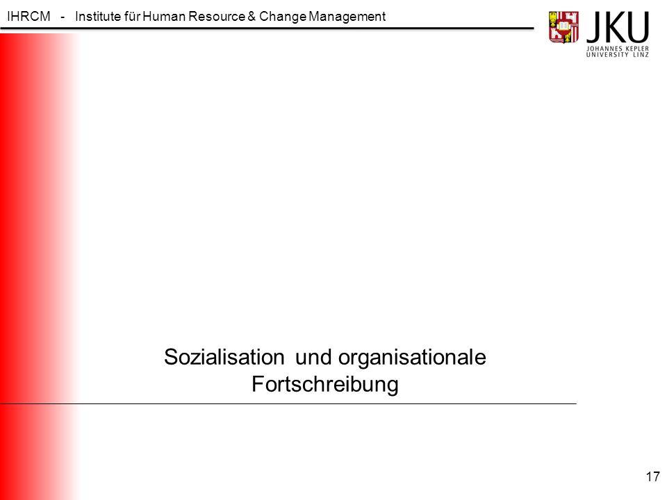 IHRCM - Institute für Human Resource & Change Management Sozialisation und organisationale Fortschreibung 17