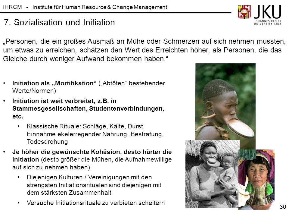 """IHRCM - Institute für Human Resource & Change Management """"Personen, die ein großes Ausmaß an Mühe oder Schmerzen auf sich nehmen mussten, um etwas zu erreichen, schätzen den Wert des Erreichten höher, als Personen, die das Gleiche durch weniger Aufwand bekommen haben. Initiation als """"Mortifikation (""""Abtöten bestehender Werte/Normen) Initiation ist weit verbreitet, z.B."""