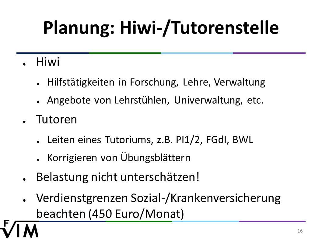 16 Planung: Hiwi-/Tutorenstelle ● Hiwi ● Hilfstätigkeiten in Forschung, Lehre, Verwaltung ● Angebote von Lehrstühlen, Univerwaltung, etc.