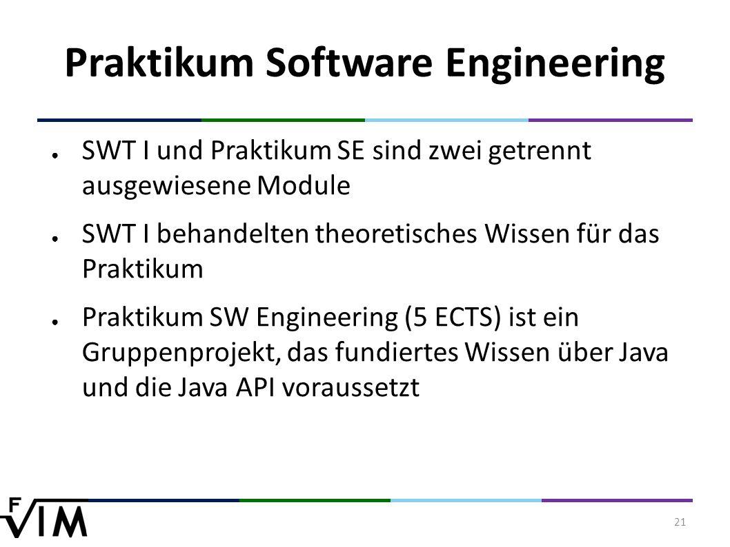 21 Praktikum Software Engineering ● SWT I und Praktikum SE sind zwei getrennt ausgewiesene Module ● SWT I behandelten theoretisches Wissen für das Praktikum ● Praktikum SW Engineering (5 ECTS) ist ein Gruppenprojekt, das fundiertes Wissen über Java und die Java API voraussetzt