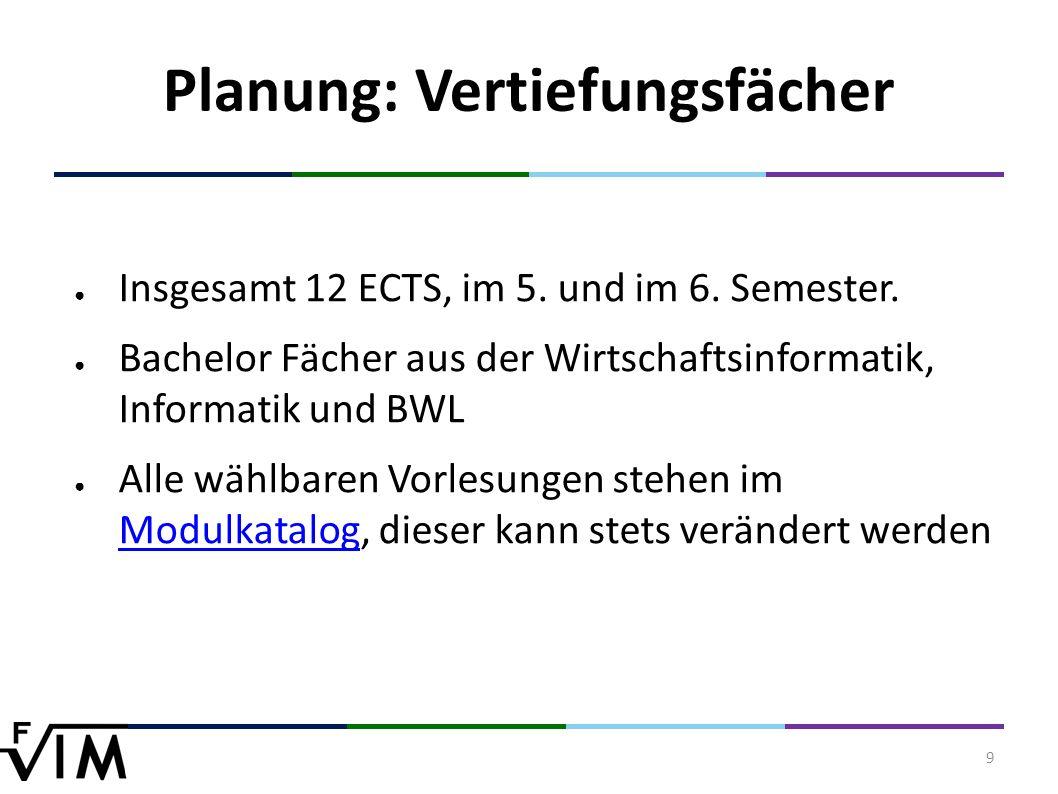 9 Planung: Vertiefungsfächer ● Insgesamt 12 ECTS, im 5.