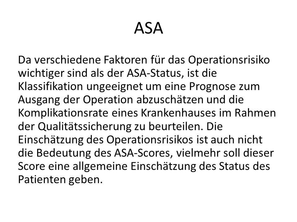 ASA Da verschiedene Faktoren für das Operationsrisiko wichtiger sind als der ASA-Status, ist die Klassifikation ungeeignet um eine Prognose zum Ausgan