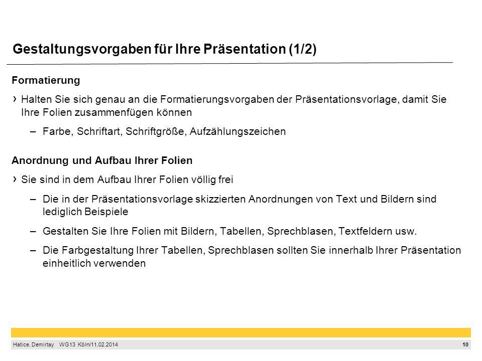 10 Hatice. Demirtay  WG13 Köln/11.02.2014 Gestaltungsvorgaben für Ihre Präsentation (1/2) Formatierung Halten Sie sich genau an die Formatierungsv