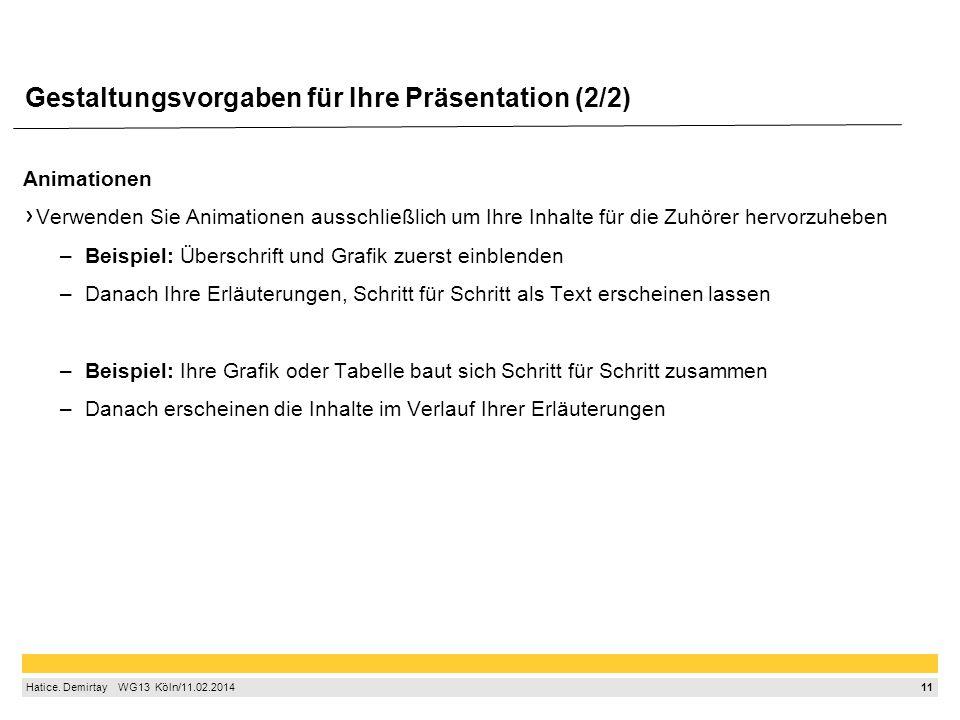11 Hatice. Demirtay  WG13 Köln/11.02.2014 Gestaltungsvorgaben für Ihre Präsentation (2/2) Animationen Verwenden Sie Animationen ausschließlich um