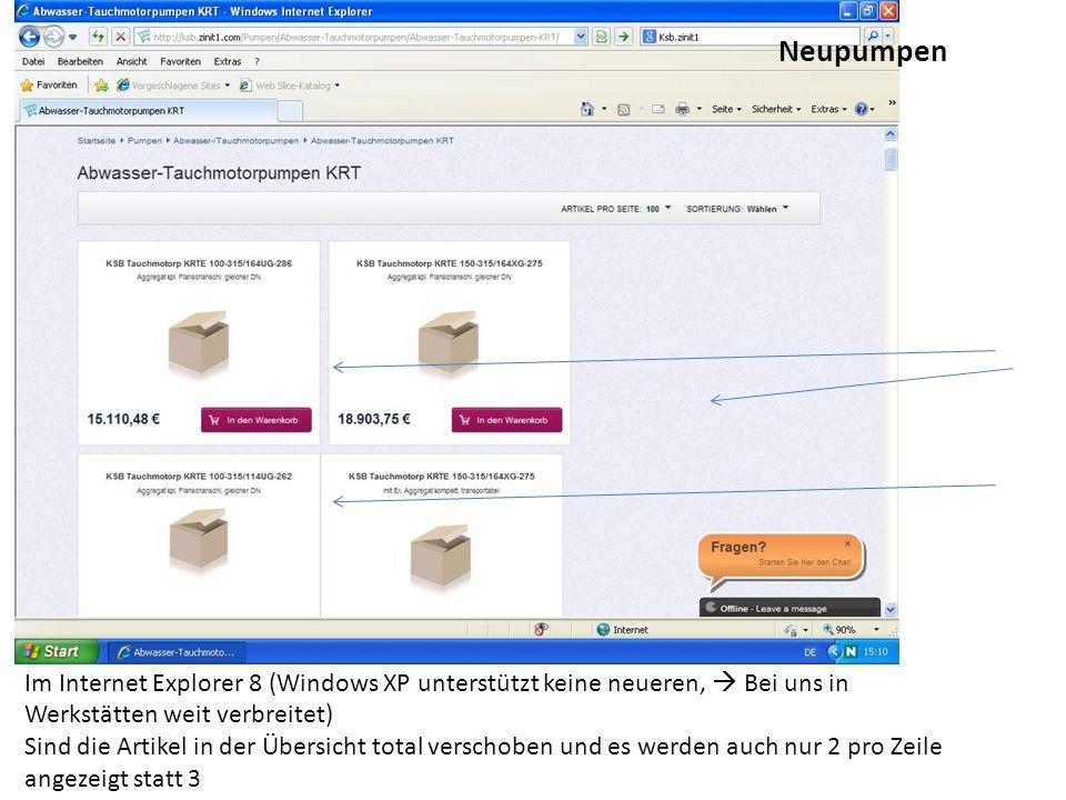 Im Internet Explorer 8 (Windows XP unterstützt keine neueren,  Bei uns in Werkstätten weit verbreitet) Sind die Artikel in der Übersicht total verschoben und es werden auch nur 2 pro Zeile angezeigt statt 3 Neupumpen