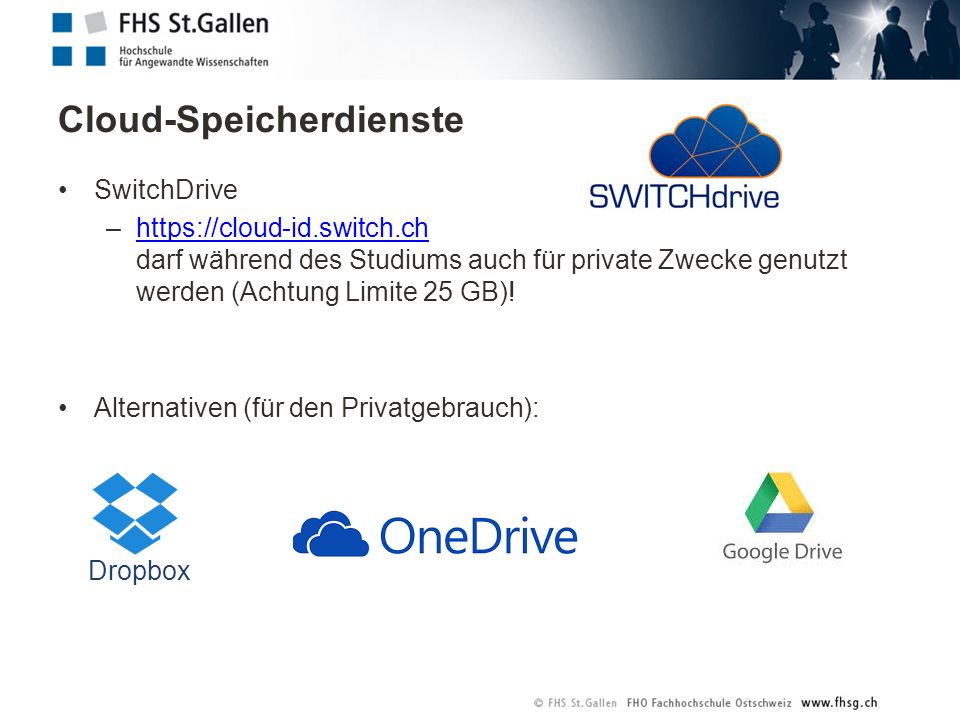 Cloud-Speicherdienste SwitchDrive –https://cloud-id.switch.ch darf während des Studiums auch für private Zwecke genutzt werden (Achtung Limite 25 GB)!https://cloud-id.switch.ch Alternativen (für den Privatgebrauch): Dropbox