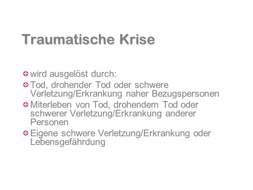 Traumatische Krise wird ausgelöst durch: Tod, drohender Tod oder schwere Verletzung/Erkrankung naher Bezugspersonen Miterleben von Tod, drohendem Tod