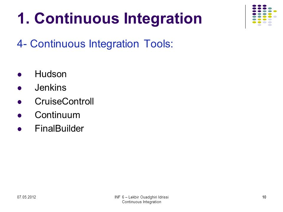 1007.05.2012INF 6 – Lekbir Ouadghiri Idrissi Continuous Integration 10 1. Continuous Integration 4- Continuous Integration Tools: Hudson Jenkins Cruis