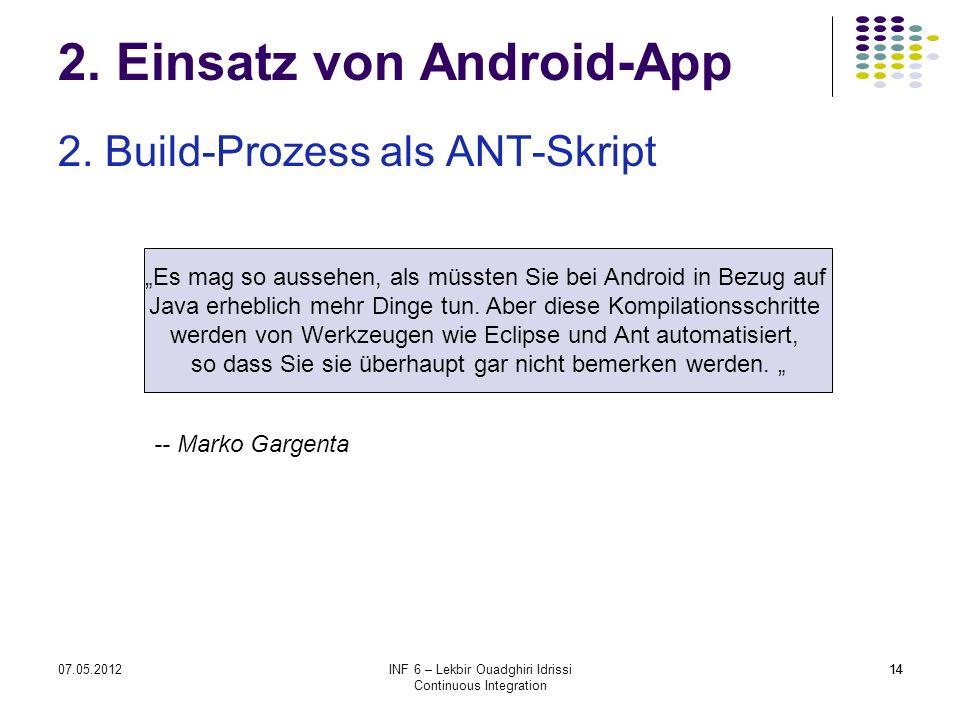 "1407.05.2012INF 6 – Lekbir Ouadghiri Idrissi Continuous Integration 14 2. Einsatz von Android-App 2. Build-Prozess als ANT-Skript ""Es mag so aussehen,"