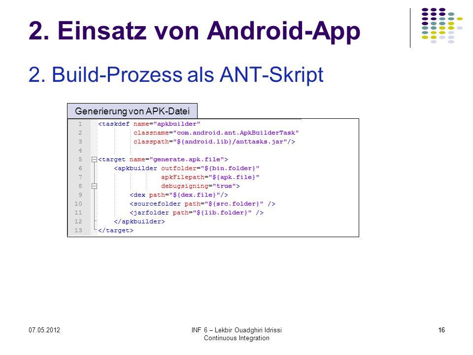 1607.05.2012INF 6 – Lekbir Ouadghiri Idrissi Continuous Integration 16 2. Einsatz von Android-App 2. Build-Prozess als ANT-Skript Generierung von APK-