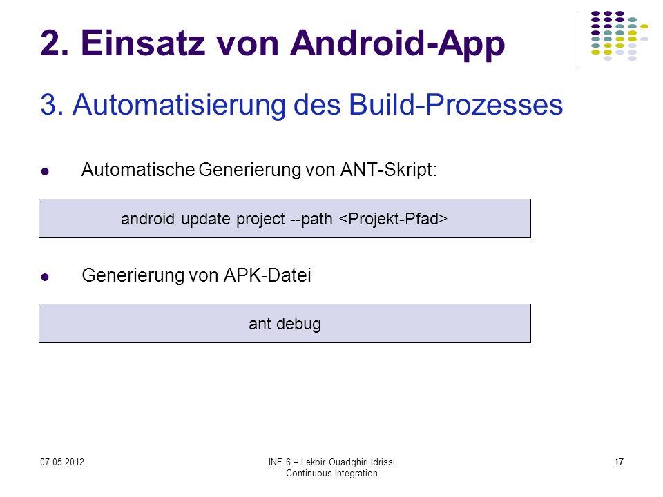 1707.05.2012INF 6 – Lekbir Ouadghiri Idrissi Continuous Integration 17 2. Einsatz von Android-App 3. Automatisierung des Build-Prozesses Automatische