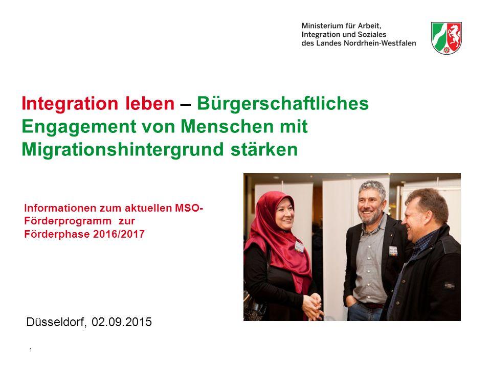 1 Integration leben – Bürgerschaftliches Engagement von Menschen mit Migrationshintergrund stärken Düsseldorf, 02.09.2015 Informationen zum aktuellen MSO- Förderprogramm zur Förderphase 2016/2017