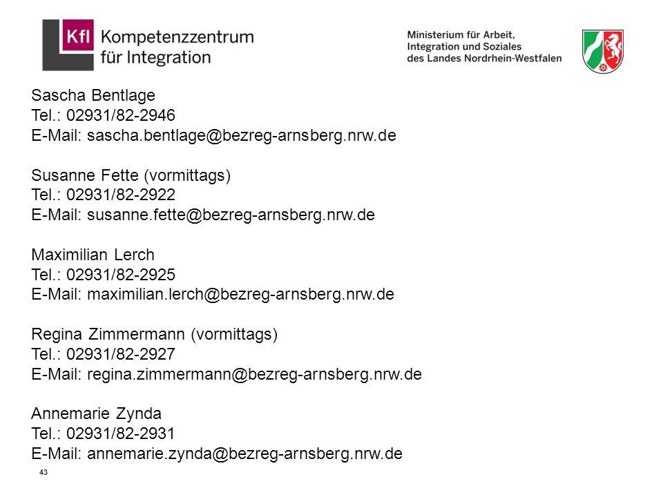 Sascha Bentlage Tel.: 02931/82-2946 E-Mail: sascha.bentlage@bezreg-arnsberg.nrw.de Susanne Fette (vormittags) Tel.: 02931/82-2922 E-Mail: susanne.fette@bezreg-arnsberg.nrw.de Maximilian Lerch Tel.: 02931/82-2925 E-Mail: maximilian.lerch@bezreg-arnsberg.nrw.de Regina Zimmermann (vormittags) Tel.: 02931/82-2927 E-Mail: regina.zimmermann@bezreg-arnsberg.nrw.de Annemarie Zynda Tel.: 02931/82-2931 E-Mail: annemarie.zynda@bezreg-arnsberg.nrw.de 43