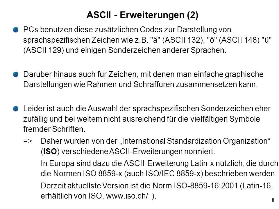 9 Unicode Wegen der Problematik der ASCII-Erweiterungen bei der weltweiten Datenübertragung entstand in den letzten Jahren ein neuer Standard, der versucht, sämtliche relevanten Zeichen aus den unterschiedlichsten Kulturkreisen in einem universellen Code zusammenzufassen.