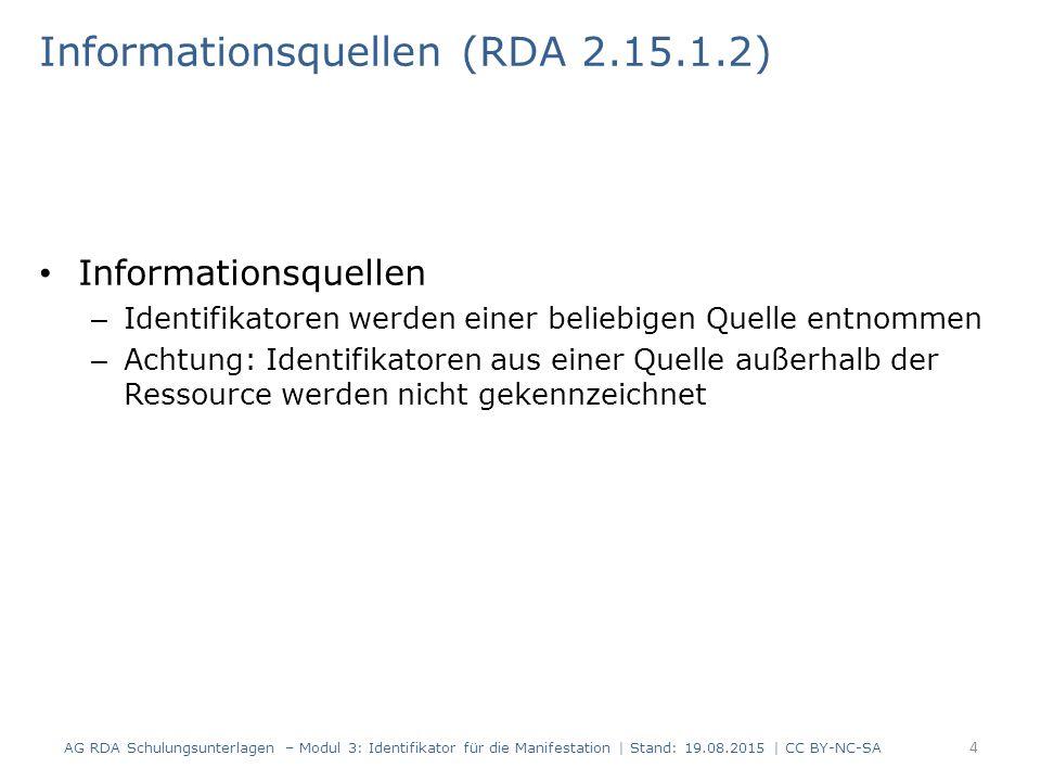 Informationsquellen (RDA 2.15.1.2) Informationsquellen – Identifikatoren werden einer beliebigen Quelle entnommen – Achtung: Identifikatoren aus einer Quelle außerhalb der Ressource werden nicht gekennzeichnet AG RDA Schulungsunterlagen – Modul 3: Identifikator für die Manifestation | Stand: 19.08.2015 | CC BY-NC-SA 4