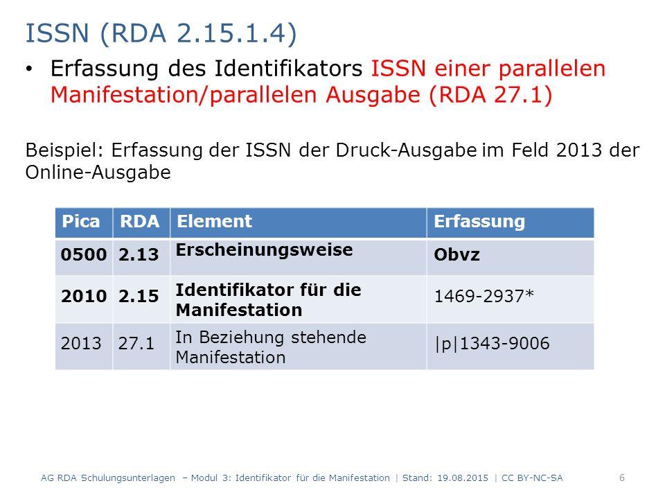 URN und DOI (RDA 2.15.1.4) Erfassung der Identifikatoren URN und DOI – URN und DOI werden nach einem vorgeschriebenen Anzeigeformat erfasst AG RDA Schulungsunterlagen – Modul 3: Identifikator für die Manifestation | Stand: 19.08.2015 | CC BY-NC-SA 7 PicaRDAElementErfassung 20502.15 Identifikator für die Manifestation urn:nbn:de:bsz:boa-zdb2777182 -99